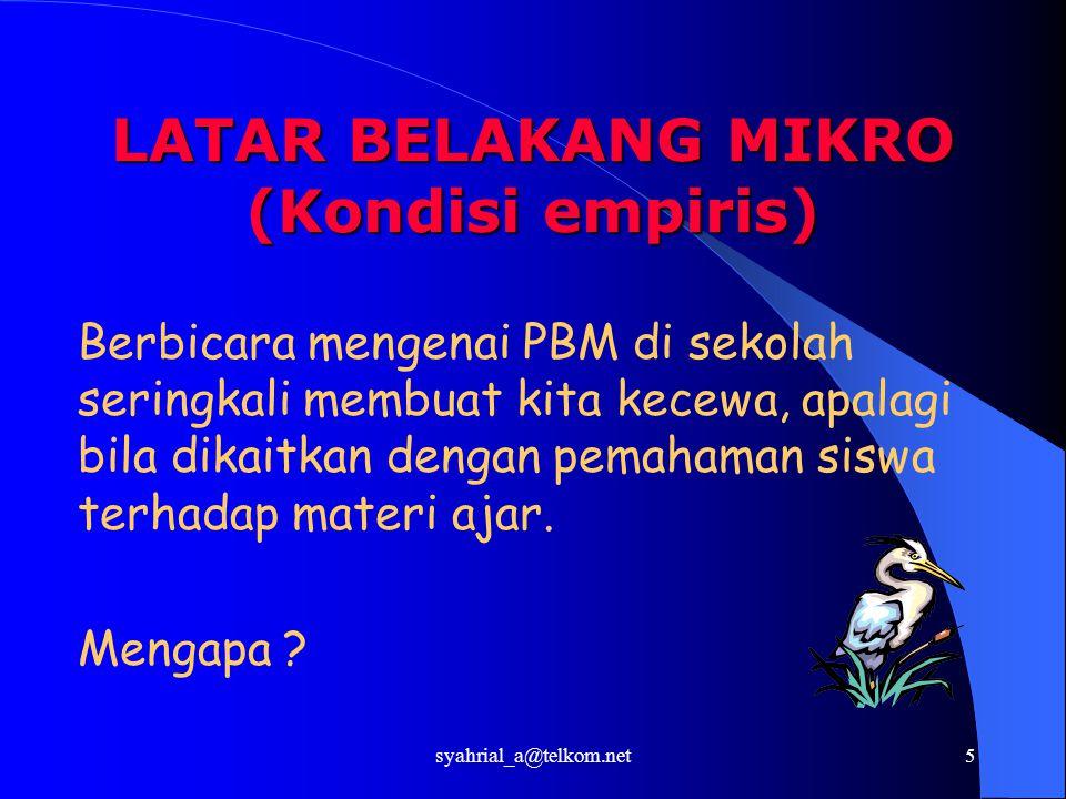 syahrial_a@telkom.net5 LATAR BELAKANG MIKRO (Kondisi empiris) Berbicara mengenai PBM di sekolah seringkali membuat kita kecewa, apalagi bila dikaitkan