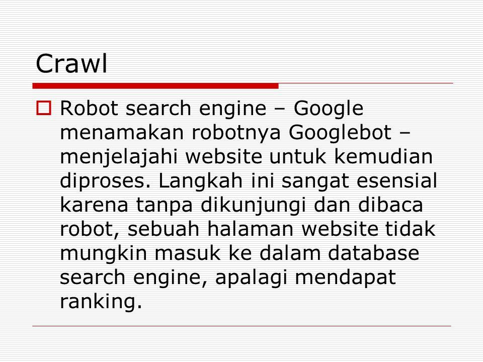 Crawl  Robot search engine – Google menamakan robotnya Googlebot – menjelajahi website untuk kemudian diproses. Langkah ini sangat esensial karena ta