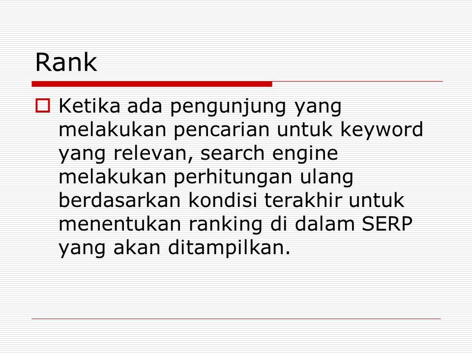 Rank  Ketika ada pengunjung yang melakukan pencarian untuk keyword yang relevan, search engine melakukan perhitungan ulang berdasarkan kondisi terakhir untuk menentukan ranking di dalam SERP yang akan ditampilkan.