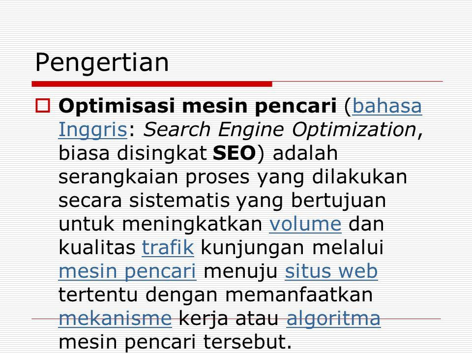 Pengertian  Optimisasi mesin pencari (bahasa Inggris: Search Engine Optimization, biasa disingkat SEO) adalah serangkaian proses yang dilakukan secara sistematis yang bertujuan untuk meningkatkan volume dan kualitas trafik kunjungan melalui mesin pencari menuju situs web tertentu dengan memanfaatkan mekanisme kerja atau algoritma mesin pencari tersebut.bahasa Inggrisvolumetrafik mesin pencarisitus web mekanismealgoritma