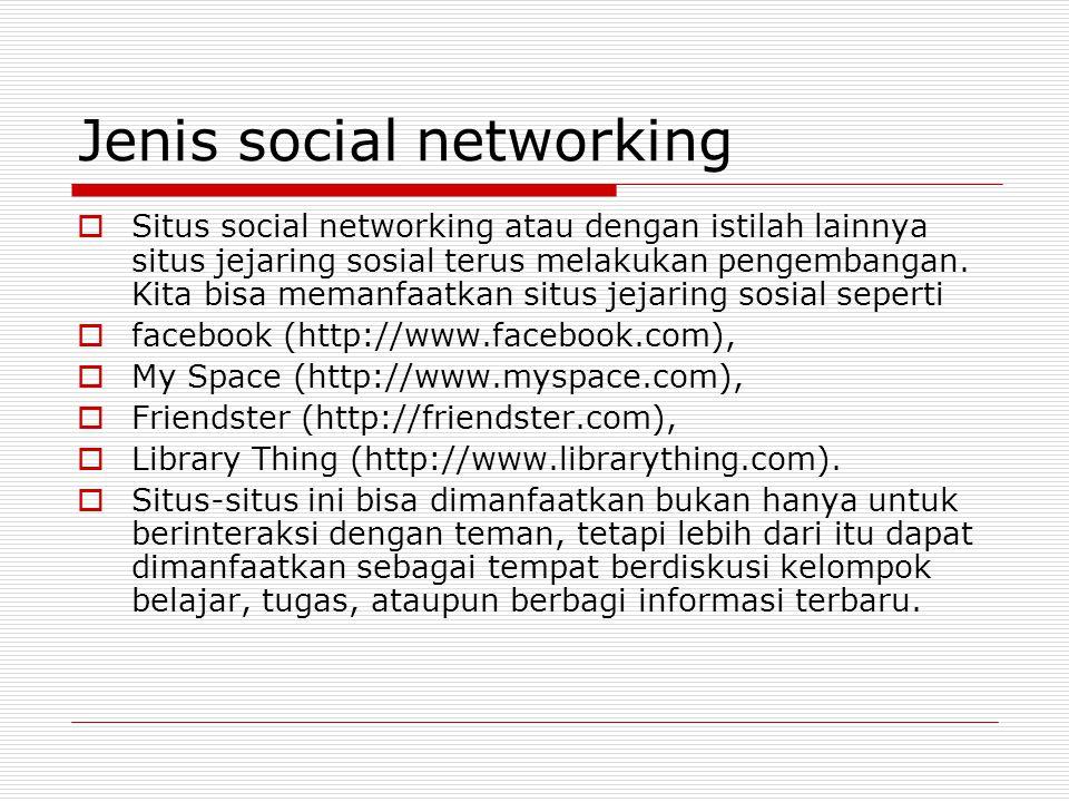 Jenis social networking  Situs social networking atau dengan istilah lainnya situs jejaring sosial terus melakukan pengembangan.