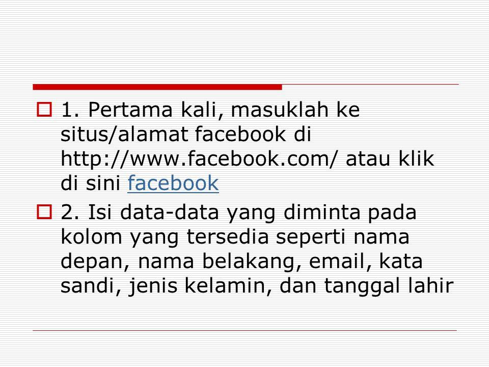  1. Pertama kali, masuklah ke situs/alamat facebook di http://www.facebook.com/ atau klik di sini facebookfacebook  2. Isi data-data yang diminta pa