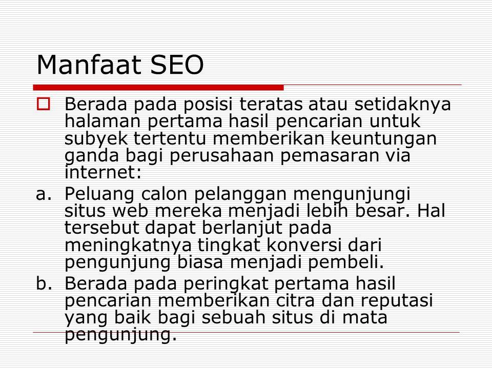Manfaat SEO  Berada pada posisi teratas atau setidaknya halaman pertama hasil pencarian untuk subyek tertentu memberikan keuntungan ganda bagi perusahaan pemasaran via internet: a.Peluang calon pelanggan mengunjungi situs web mereka menjadi lebih besar.