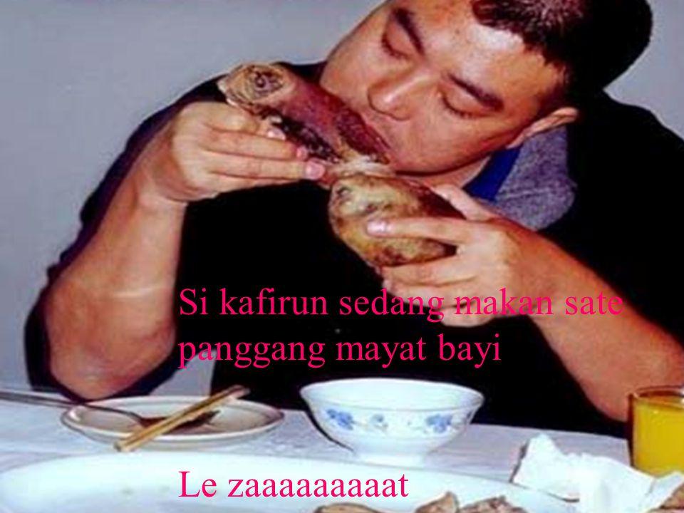 Si kafirun sedang makan sate panggang mayat bayi Le zaaaaaaaaat