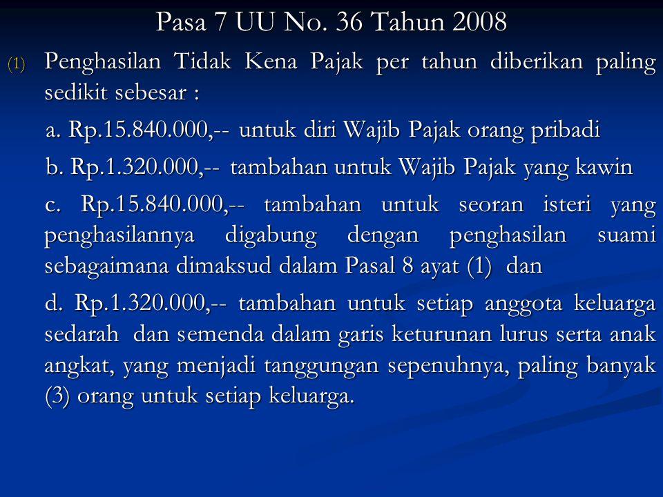 Pasa 7 UU No. 36 Tahun 2008 (1) Penghasilan Tidak Kena Pajak per tahun diberikan paling sedikit sebesar : a. Rp.15.840.000,-- untuk diri Wajib Pajak o