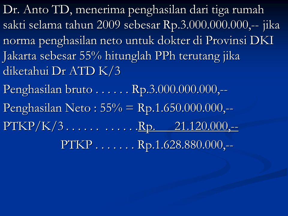 Dr. Anto TD, menerima penghasilan dari tiga rumah sakti selama tahun 2009 sebesar Rp.3.000.000.000,-- jika norma penghasilan neto untuk dokter di Prov