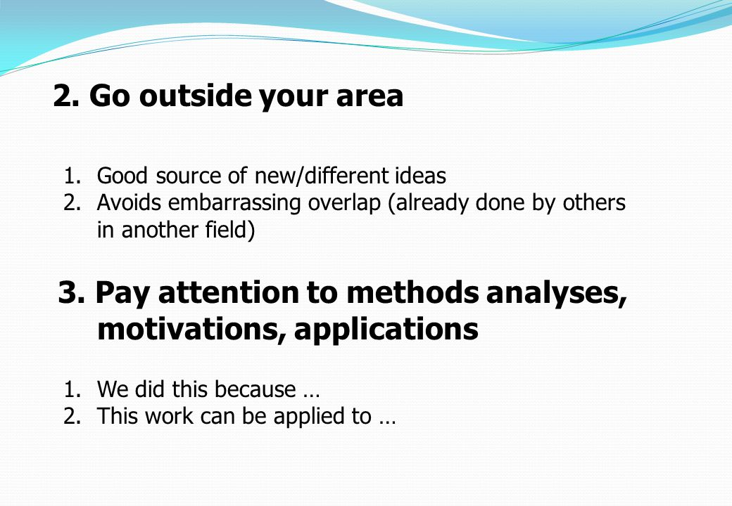 1.Good source of new/different ideas 2.Avoids embarrassing overlap (already done by others in another field) 2. Go outside your area 1.We did this bec