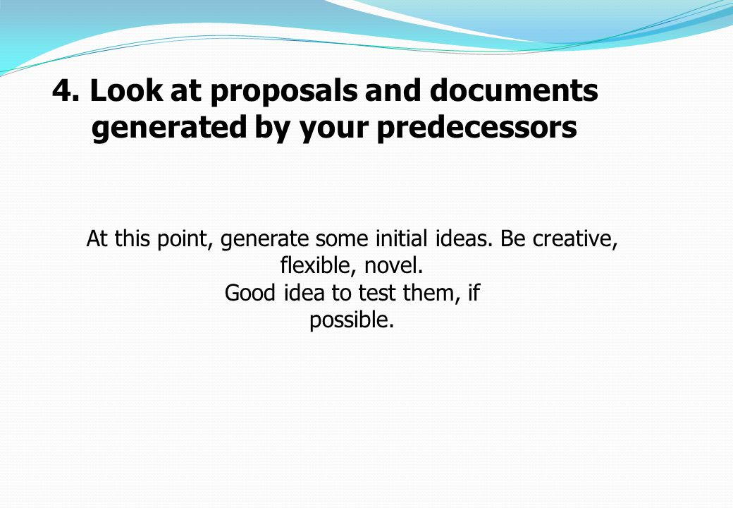 At this point, generate some initial ideas. Be creative, flexible, novel. Good idea to test them, if possible. 4. Look at proposals and documents gene