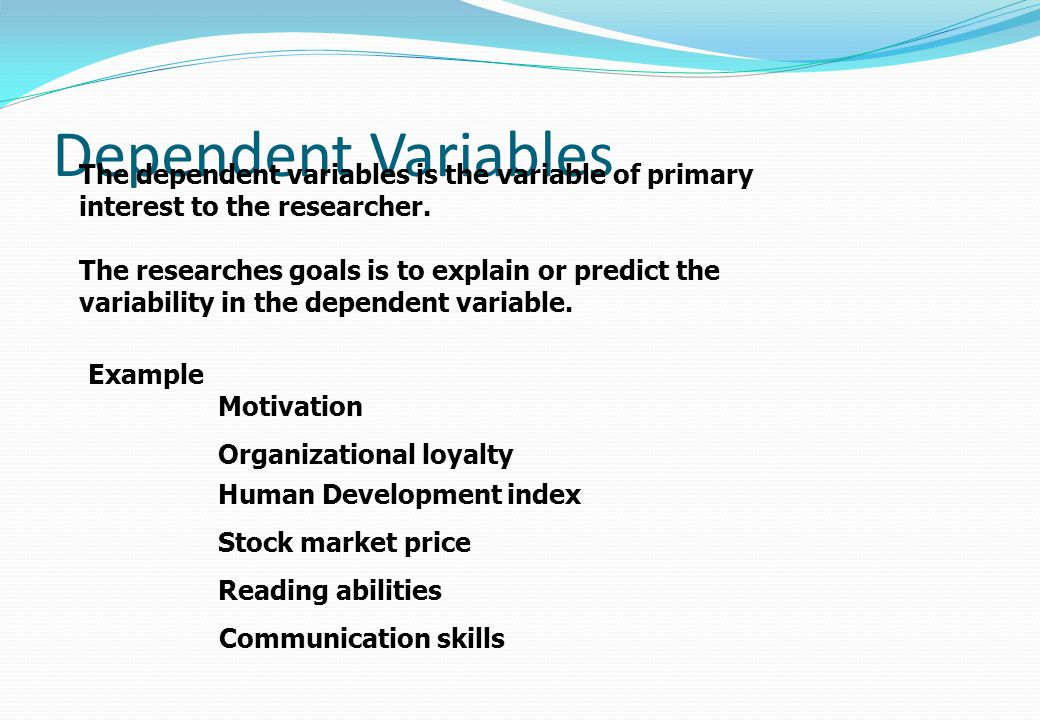 Dependent Variables The dependent variables is the variable of primary interest to the researcher. The researches goals is to explain or predict the v