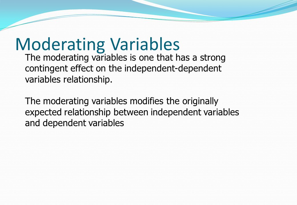 Moderating Variables The moderating variables is one that has a strong contingent effect on the independent-dependent variables relationship. The mode