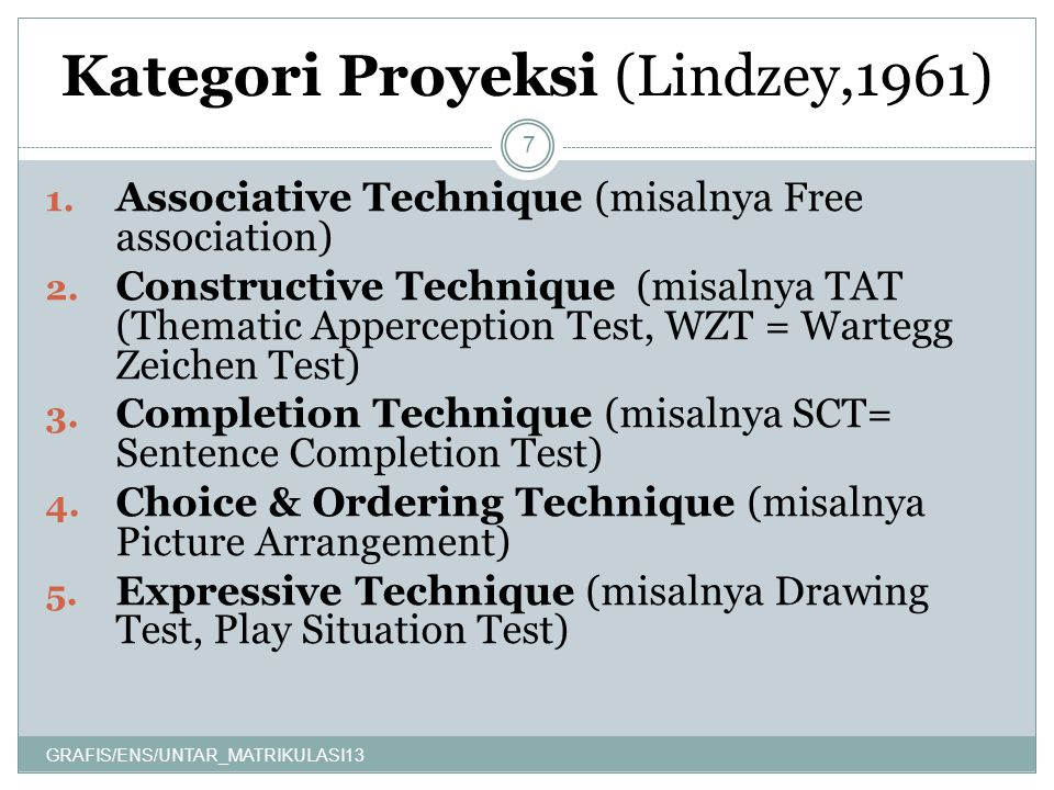 Kategori Proyeksi (Lindzey,1961) GRAFIS/ENS/UNTAR_MATRIKULASI13 7 1. Associative Technique (misalnya Free association) 2. Constructive Technique (misa