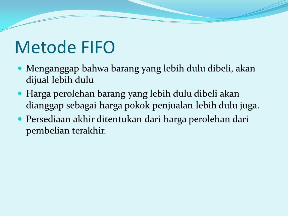 Metode FIFO Menganggap bahwa barang yang lebih dulu dibeli, akan dijual lebih dulu Harga perolehan barang yang lebih dulu dibeli akan dianggap sebagai harga pokok penjualan lebih dulu juga.