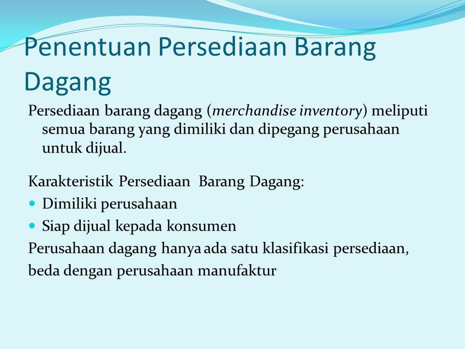 Penentuan Persediaan Barang Dagang Persediaan barang dagang (merchandise inventory) meliputi semua barang yang dimiliki dan dipegang perusahaan untuk