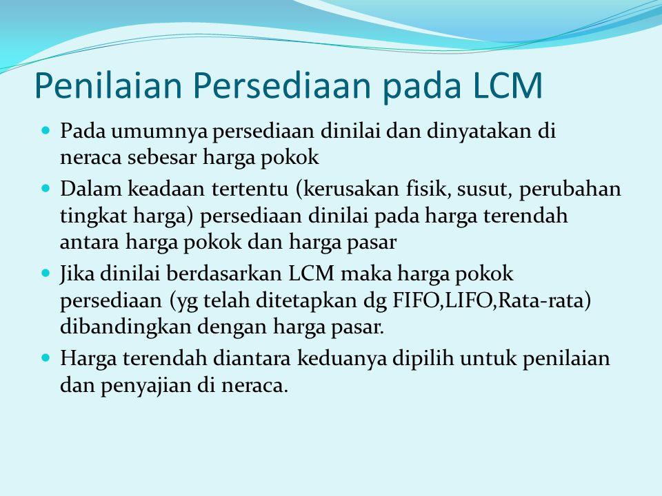 Penilaian Persediaan pada LCM Pada umumnya persediaan dinilai dan dinyatakan di neraca sebesar harga pokok Dalam keadaan tertentu (kerusakan fisik, su