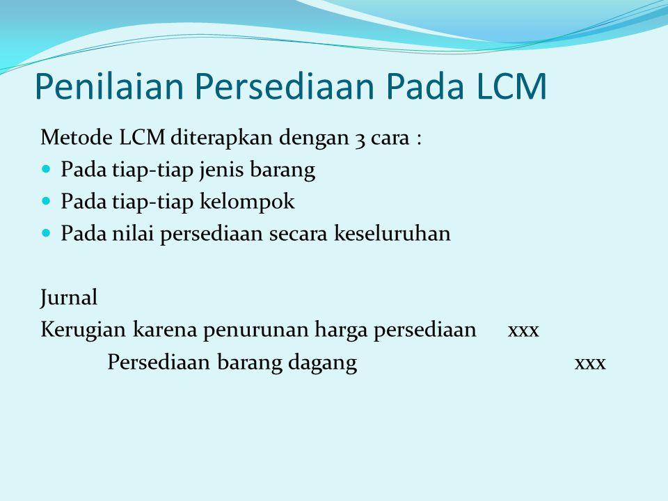 Penilaian Persediaan Pada LCM Metode LCM diterapkan dengan 3 cara : Pada tiap-tiap jenis barang Pada tiap-tiap kelompok Pada nilai persediaan secara keseluruhan Jurnal Kerugian karena penurunan harga persediaanxxx Persediaan barang dagangxxx