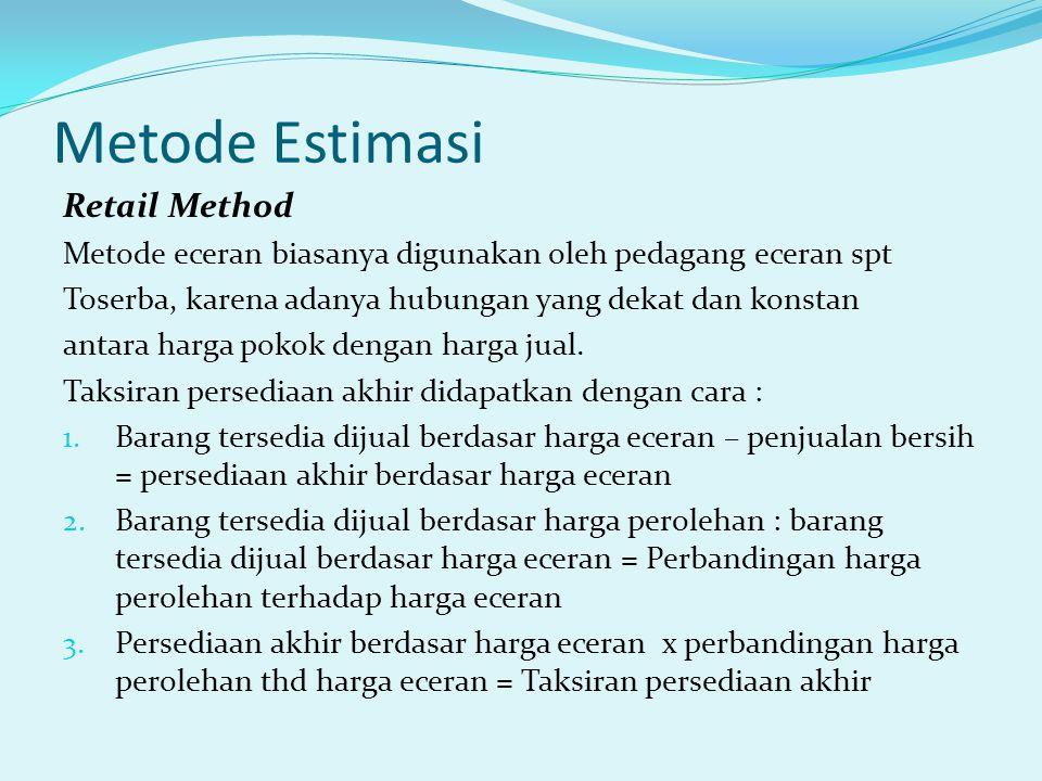 Metode Estimasi Retail Method Metode eceran biasanya digunakan oleh pedagang eceran spt Toserba, karena adanya hubungan yang dekat dan konstan antara harga pokok dengan harga jual.