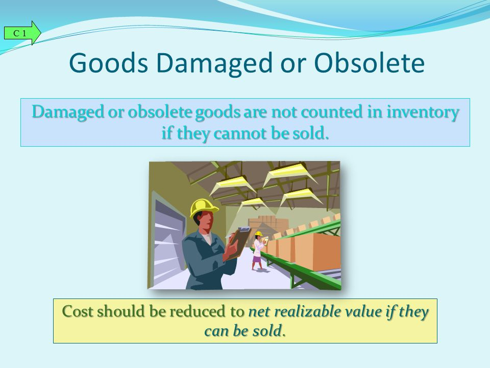 Goods Damaged or Obsolete Damaged or obsolete goods are not counted in inventory if they cannot be sold. Cost should be reduced to net realizable valu