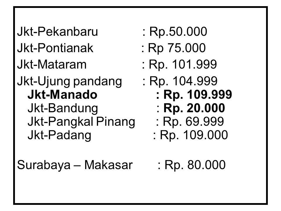 Jkt-Pekanbaru : Rp.50.000 Jkt-Pontianak : Rp 75.000 Jkt-Mataram : Rp.