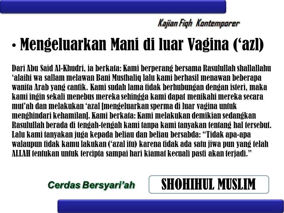 Mengeluarkan Mani di luar Vagina ('azl) Dari Abu Said Al-Khudri, ia berkata: Kami berperang bersama Rasulullah shallallahu 'alaihi wa sallam melawan B