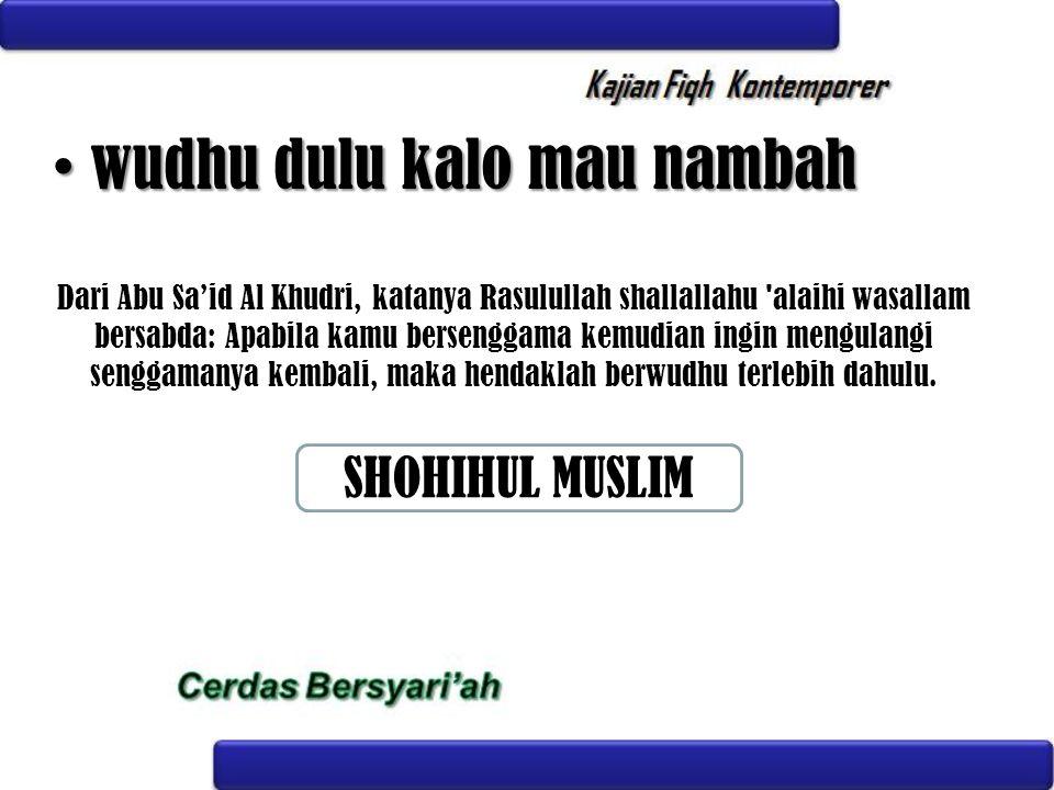 wudhu dulu kalo mau nambah wudhu dulu kalo mau nambah Dari Abu Sa'id Al Khudri, katanya Rasulullah shallallahu 'alaihi wasallam bersabda: Apabila kamu