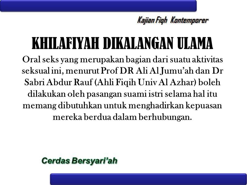 KHILAFIYAH DIKALANGAN ULAMA Oral seks yang merupakan bagian dari suatu aktivitas seksual ini, menurut Prof DR Ali Al Jumu'ah dan Dr Sabri Abdur Rauf (