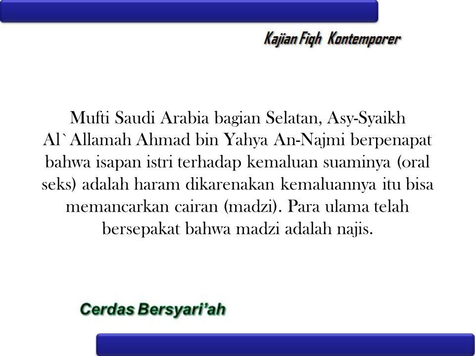 Mufti Saudi Arabia bagian Selatan, Asy-Syaikh Al`Allamah Ahmad bin Yahya An-Najmi berpenapat bahwa isapan istri terhadap kemaluan suaminya (oral seks)