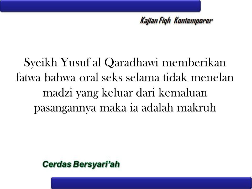 Syeikh Yusuf al Qaradhawi memberikan fatwa bahwa oral seks selama tidak menelan madzi yang keluar dari kemaluan pasangannya maka ia adalah makruh