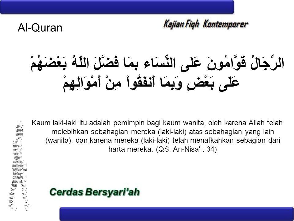 Al-Quran الرِّجَالُ قَوَّامُونَ عَلَى النِّسَاء بِمَا فَضَّلَ اللّهُ بَعْضَهُمْ عَلَى بَعْضٍ وَبِمَا أَنفَقُواْ مِنْ أَمْوَالِهِمْ Kaum laki-laki itu