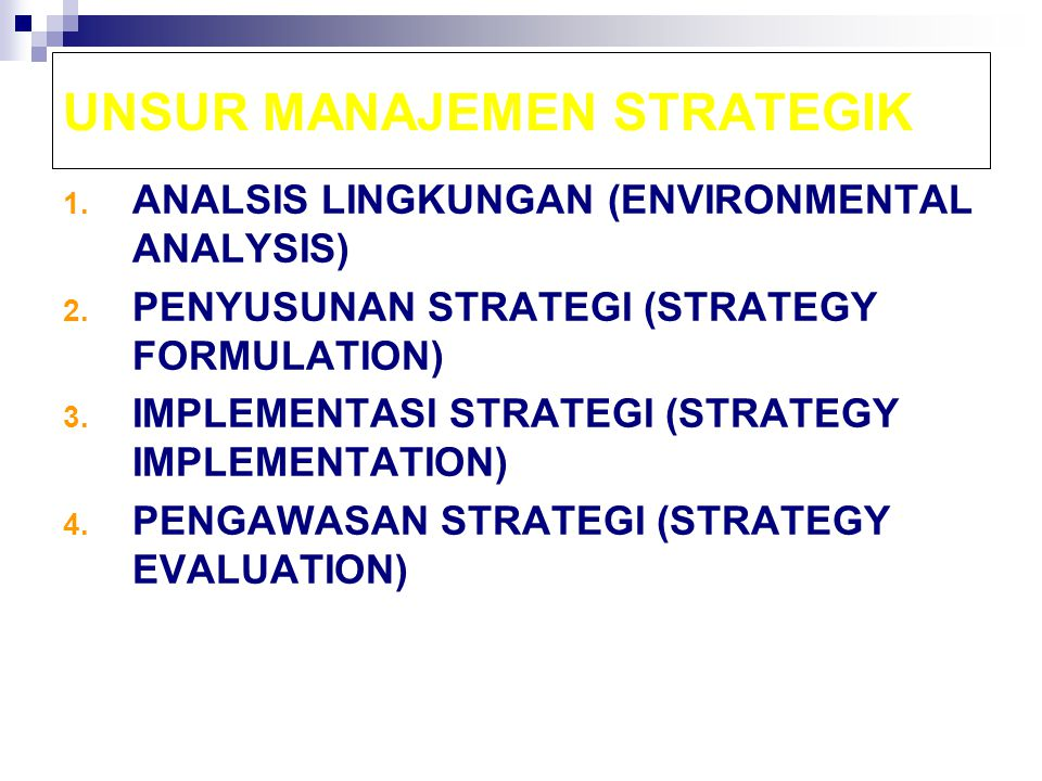 UNSUR MANAJEMEN STRATEGIK 1. ANALSIS LINGKUNGAN (ENVIRONMENTAL ANALYSIS) 2. PENYUSUNAN STRATEGI (STRATEGY FORMULATION) 3. IMPLEMENTASI STRATEGI (STRAT