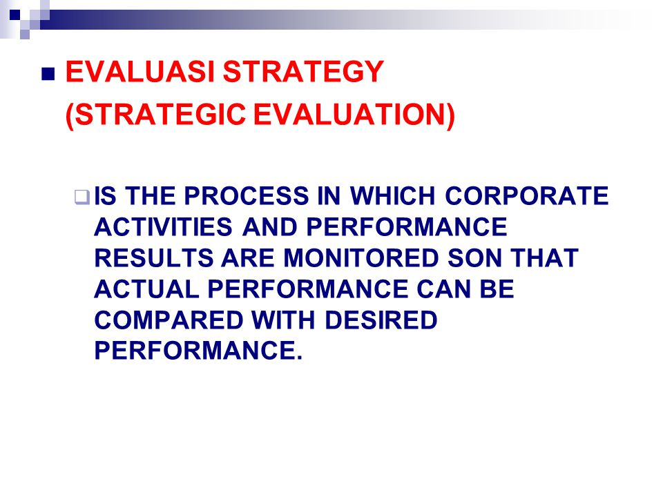 EVALUASI STRATEGY (STRATEGIC EVALUATION)  IS THE PROCESS IN WHICH CORPORATE ACTIVITIES AND PERFORMANCE RESULTS ARE MONITORED SON THAT ACTUAL PERFORMA