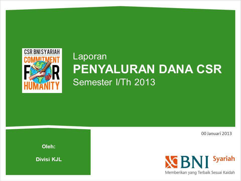 00 Januari 2013 Laporan PENYALURAN DANA CSR Semester I/Th 2013 Oleh: Divisi KJL