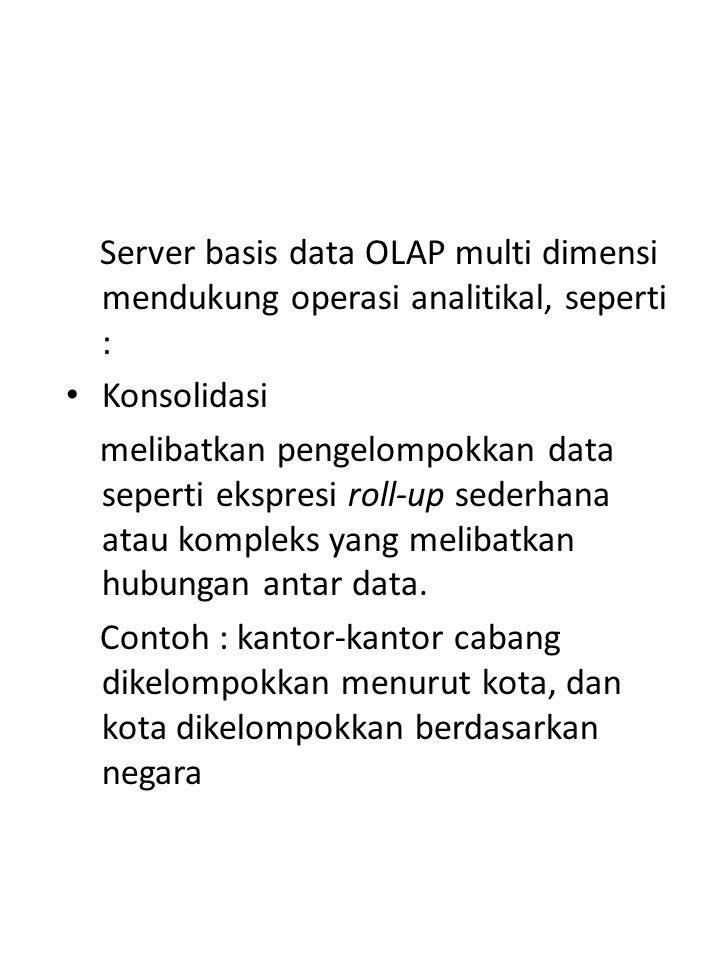 OLAP10/16 Server basis data OLAP multi dimensi mendukung operasi analitikal, seperti : Konsolidasi melibatkan pengelompokkan data seperti ekspresi roll-up sederhana atau kompleks yang melibatkan hubungan antar data.
