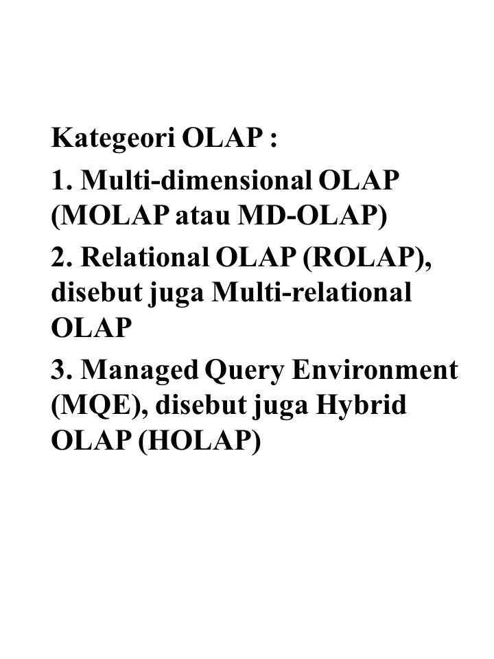 Kategeori OLAP : 1. Multi-dimensional OLAP (MOLAP atau MD-OLAP) 2. Relational OLAP (ROLAP), disebut juga Multi-relational OLAP 3. Managed Query Enviro