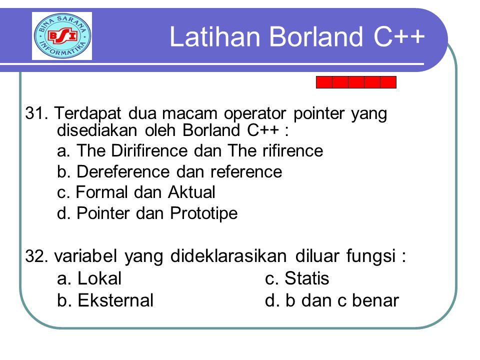 31.Terdapat dua macam operator pointer yang disediakan oleh Borland C++ : a.