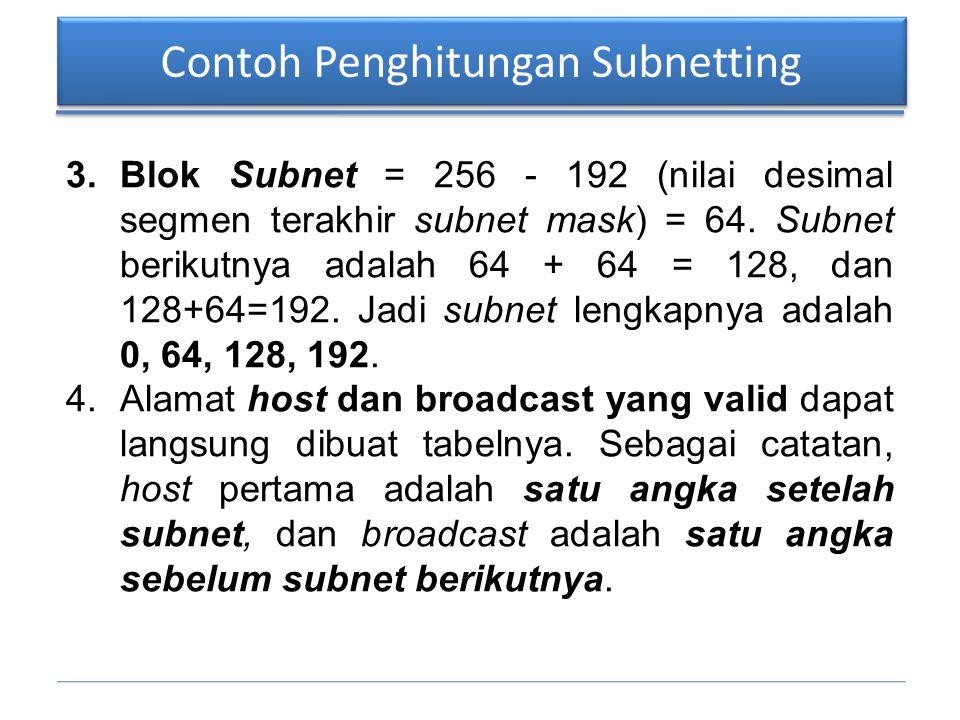 Contoh Penghitungan Subnetting 3.Blok Subnet = 256 - 192 (nilai desimal segmen terakhir subnet mask) = 64. Subnet berikutnya adalah 64 + 64 = 128, dan