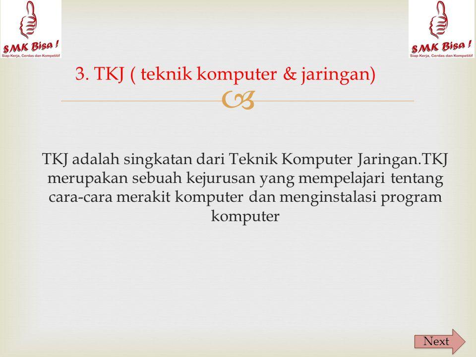  TKJ adalah singkatan dari Teknik Komputer Jaringan.TKJ merupakan sebuah kejurusan yang mempelajari tentang cara-cara merakit komputer dan menginstalasi program komputer 3.