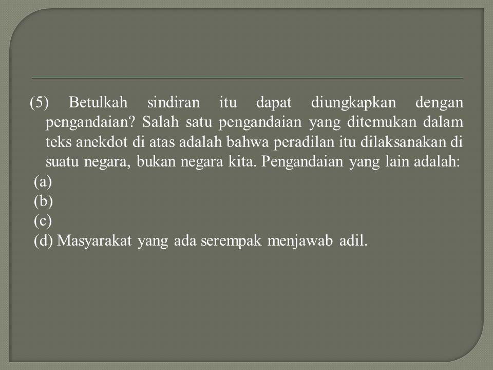 (5) Betulkah sindiran itu dapat diungkapkan dengan pengandaian.