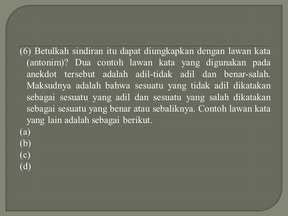 (6) Betulkah sindiran itu dapat diungkapkan dengan lawan kata (antonim).
