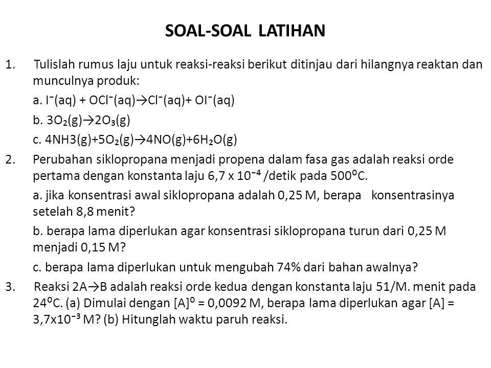 SOAL-SOAL LATIHAN 1. Tulislah rumus laju untuk reaksi-reaksi berikut ditinjau dari hilangnya reaktan dan munculnya produk: a. I⁻(aq) + OCl⁻(aq)→Cl⁻(aq