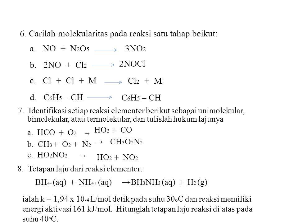 6. Carilah molekularitas pada reaksi satu tahap beikut: a. NO + N 2 O 5 b. 2NO + Cl 2 c. Cl + Cl + M d. C 6 H 5 – CH 3NO 2 2NOCl Cl 2 + M C 6 H 5 – CH