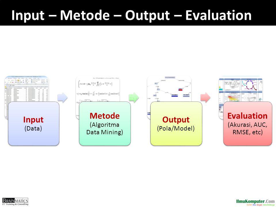 Input – Metode – Output – Evaluation Input (Data) Metode (Algoritma Data Mining) Output (Pola/Model) Evaluation (Akurasi, AUC, RMSE, etc)