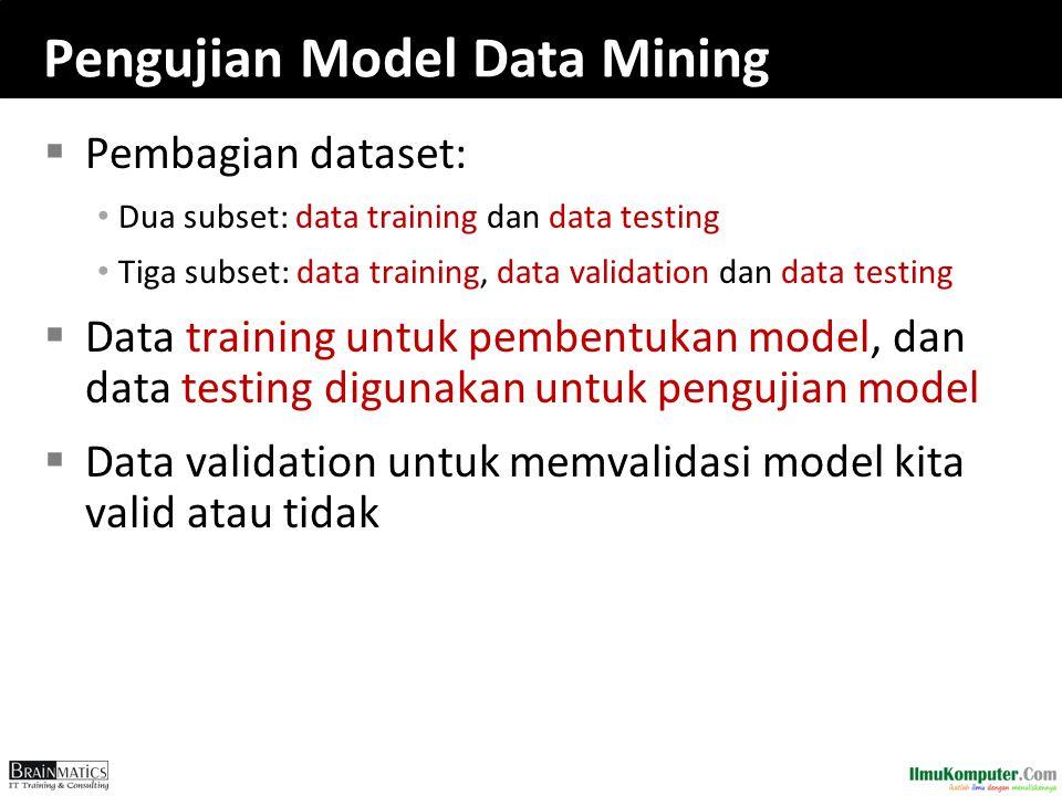 Pengujian Model Data Mining  Pembagian dataset: Dua subset: data training dan data testing Tiga subset: data training, data validation dan data testi