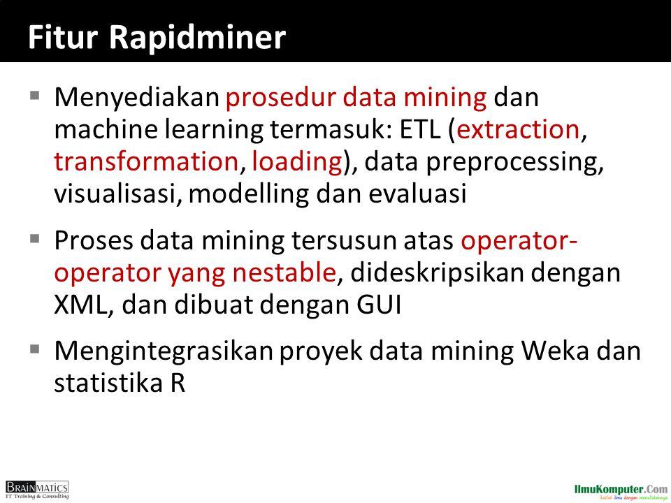 Fitur Rapidminer  Menyediakan prosedur data mining dan machine learning termasuk: ETL (extraction, transformation, loading), data preprocessing, visu