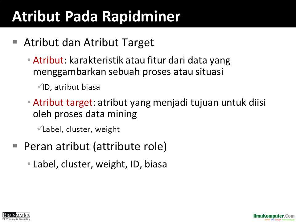Atribut Pada Rapidminer  Atribut dan Atribut Target Atribut: karakteristik atau fitur dari data yang menggambarkan sebuah proses atau situasi ID, atr