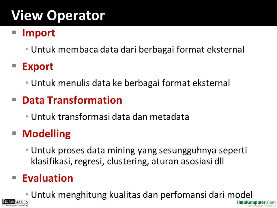 View Operator  Import Untuk membaca data dari berbagai format eksternal  Export Untuk menulis data ke berbagai format eksternal  Data Transformatio