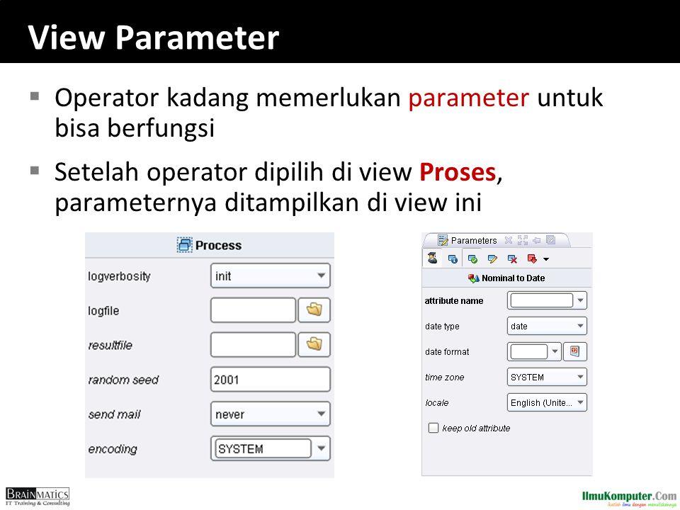 View Parameter  Operator kadang memerlukan parameter untuk bisa berfungsi  Setelah operator dipilih di view Proses, parameternya ditampilkan di view