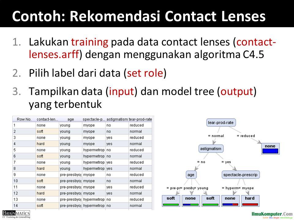 Contoh: Rekomendasi Contact Lenses 1.Lakukan training pada data contact lenses (contact- lenses.arff) dengan menggunakan algoritma C4.5 2.Pilih label