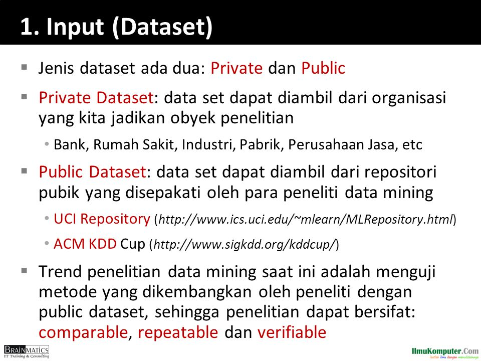 1. Input (Dataset)  Jenis dataset ada dua: Private dan Public  Private Dataset: data set dapat diambil dari organisasi yang kita jadikan obyek penel