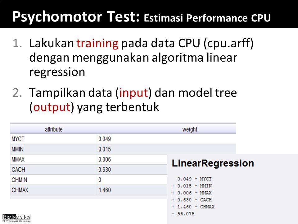 Psychomotor Test: Estimasi Performance CPU 1.Lakukan training pada data CPU (cpu.arff) dengan menggunakan algoritma linear regression 2.Tampilkan data