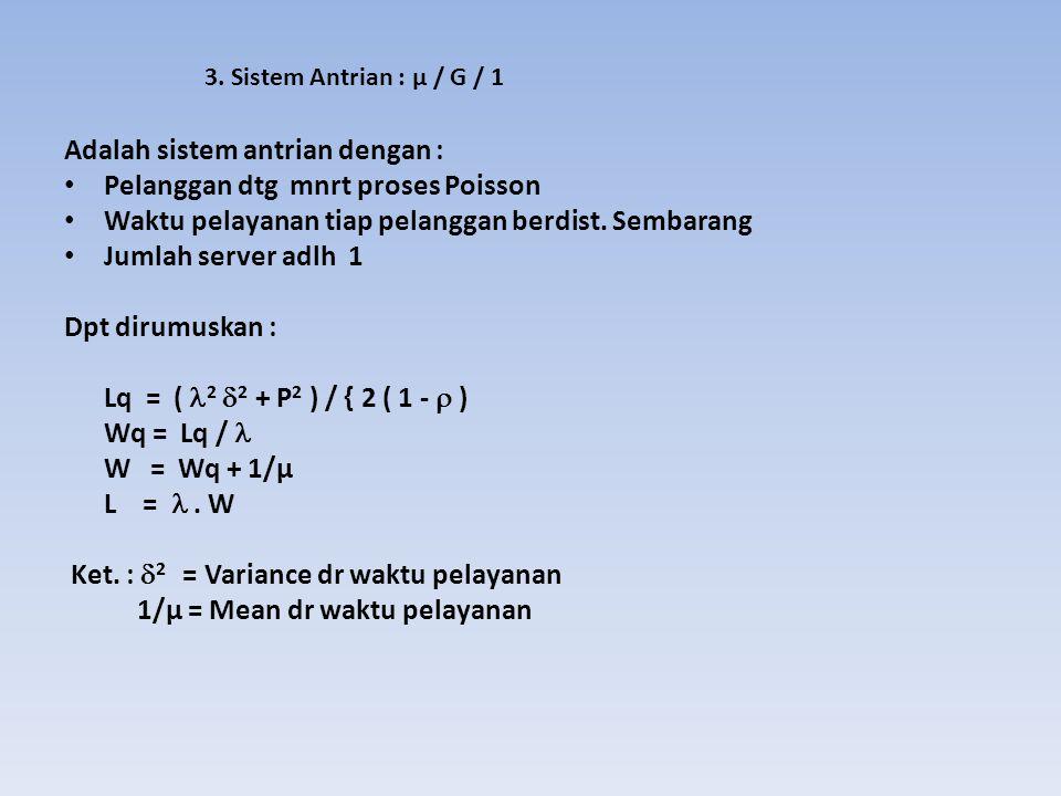 3. Sistem Antrian : μ / G / 1 Adalah sistem antrian dengan : Pelanggan dtg mnrt proses Poisson Waktu pelayanan tiap pelanggan berdist. Sembarang Jumla